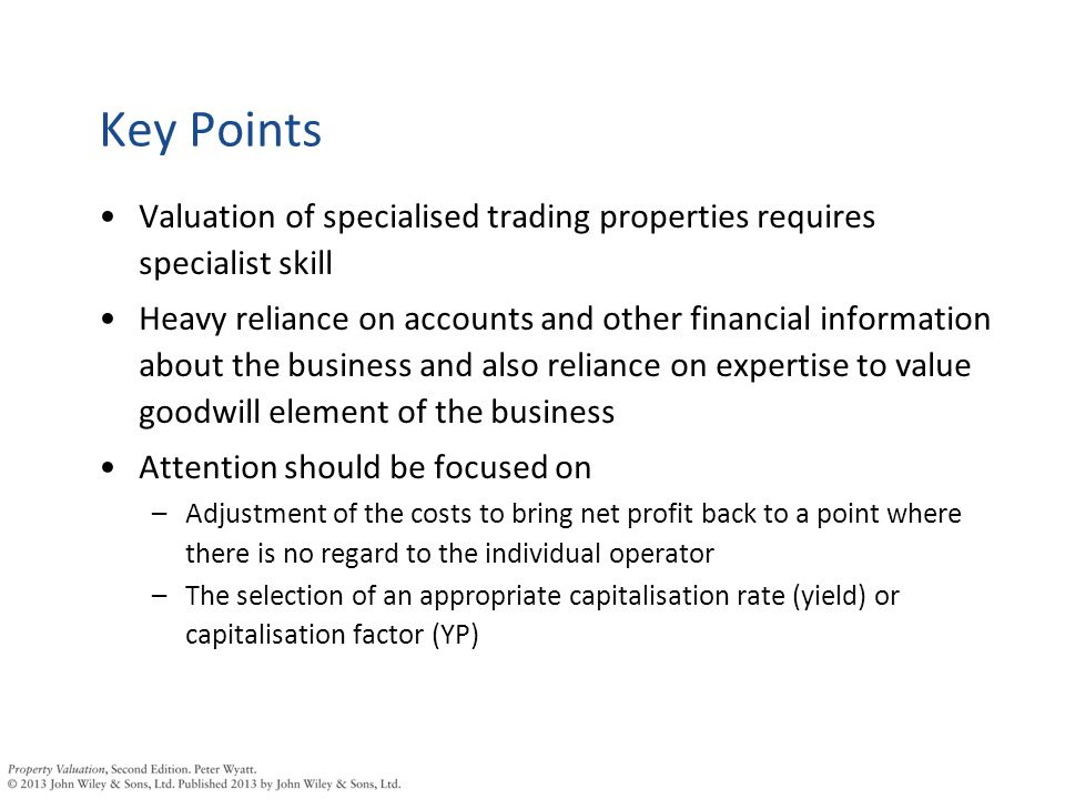 Key Points Valuation of specialised trading properties requires specialist skill Heavy reliance on accounts and other financial information about the business and also reliance on expertise to value goodwill element of the business Attention should be focused on –Adjustment of the costs to bring net profit back to a point where there is no regard to the individual operator –The selection of an appropriate capitalisation rate (yield) or capitalisation factor (YP)