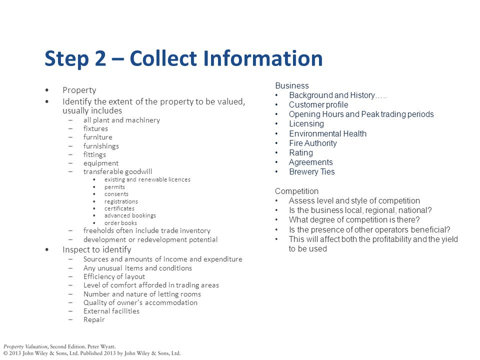 Step 2 – Collect Information Property Identify the extent of the property to be valued, usually includes –all plant and machinery –fixtures –furniture –furnishings –fittings –equipment –transferable goodwill existing and renewable licences permits consents registrations certificates advanced bookings order books –freeholds often include trade inventory –development or redevelopment potential Inspect to identify –Sources and amounts of income and expenditure –Any unusual items and conditions –Efficiency of layout –Level of comfort afforded in trading areas –Number and nature of letting rooms –Quality of owner's accommodation –External facilities –Repair Business Background and History…..