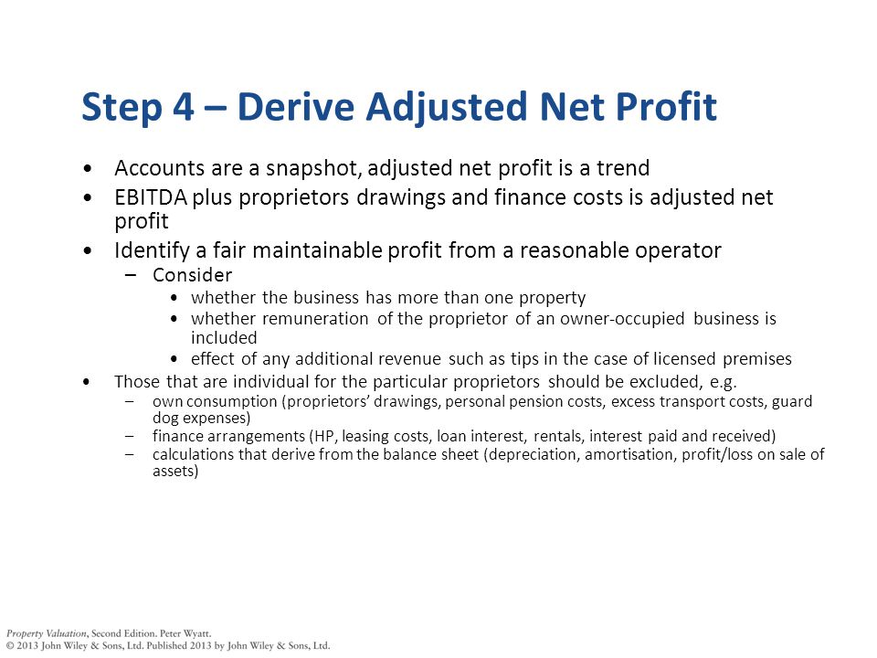 Step 4 – Derive Adjusted Net Profit Accounts are a snapshot, adjusted net profit is a trend EBITDA plus proprietors drawings and finance costs is adjusted net profit Identify a fair maintainable profit from a reasonable operator –Consider whether the business has more than one property whether remuneration of the proprietor of an owner-occupied business is included effect of any additional revenue such as tips in the case of licensed premises Those that are individual for the particular proprietors should be excluded, e.g.