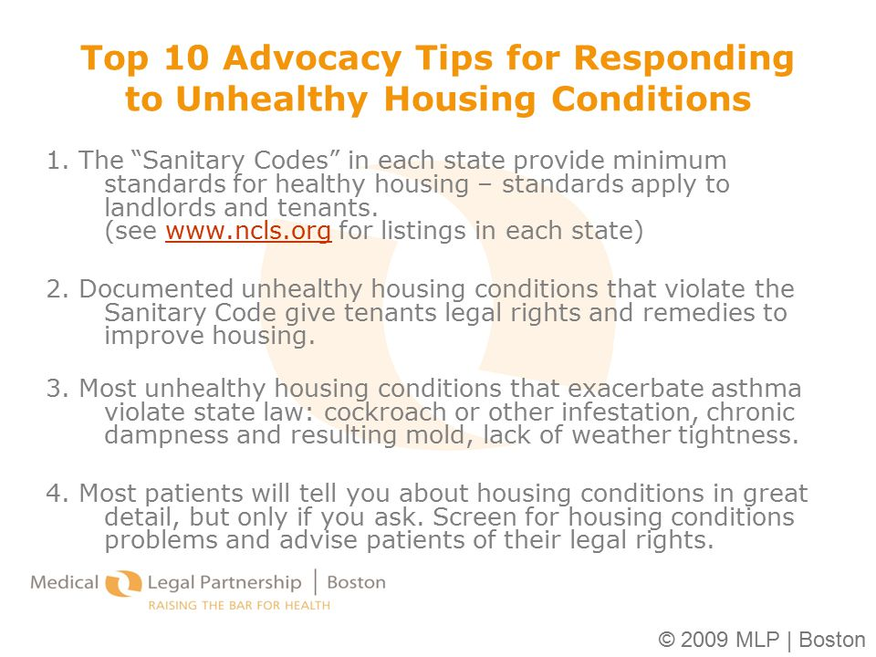 "© 2009 MLP | Boston Top 10 Advocacy Tips for Responding to Unhealthy Housing Conditions 1. The ""Sanitary Codes"" in each state provide minimum standard"