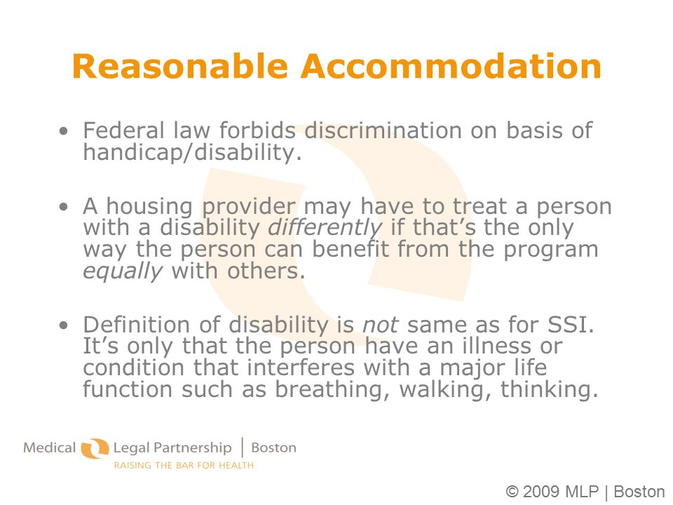 © 2009 MLP | Boston Reasonable Accommodation Federal law forbids discrimination on basis of handicap/disability. A housing provider may have to treat