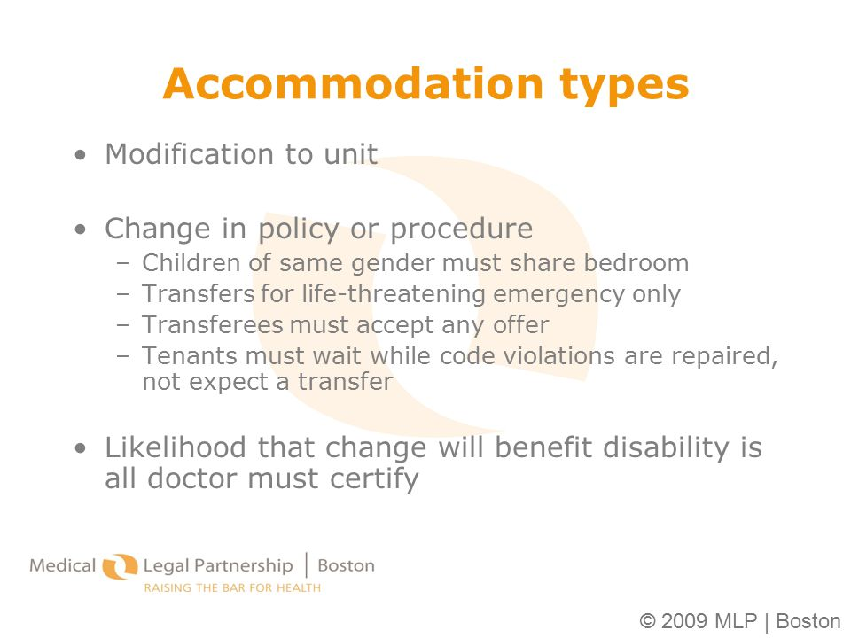 © 2009 MLP | Boston Accommodation types Modification to unit Change in policy or procedure –Children of same gender must share bedroom –Transfers for