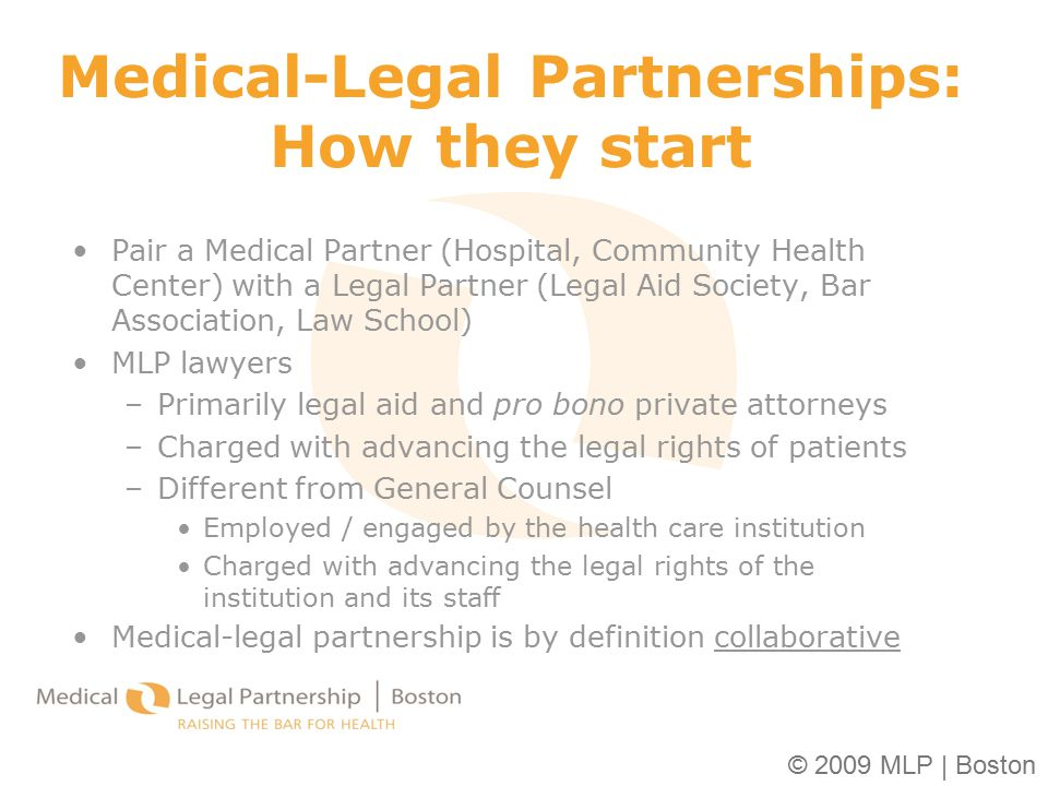 © 2009 MLP | Boston Medical-Legal Partnerships: How they start Pair a Medical Partner (Hospital, Community Health Center) with a Legal Partner (Legal