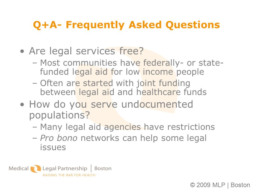 © 2009 MLP | Boston Q+A- Frequently Asked Questions Are legal services free? –Most communities have federally- or state- funded legal aid for low inco