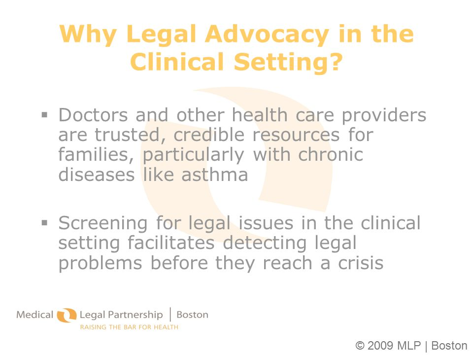 © 2009 MLP | Boston Why Legal Advocacy in the Clinical Setting?  Doctors and other health care providers are trusted, credible resources for families