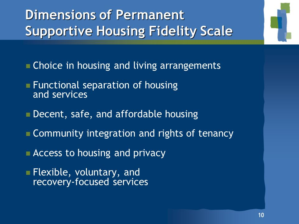 10 Dimensions of Permanent Supportive Housing Fidelity Scale Choice in housing and living arrangements Functional separation of housing and services D