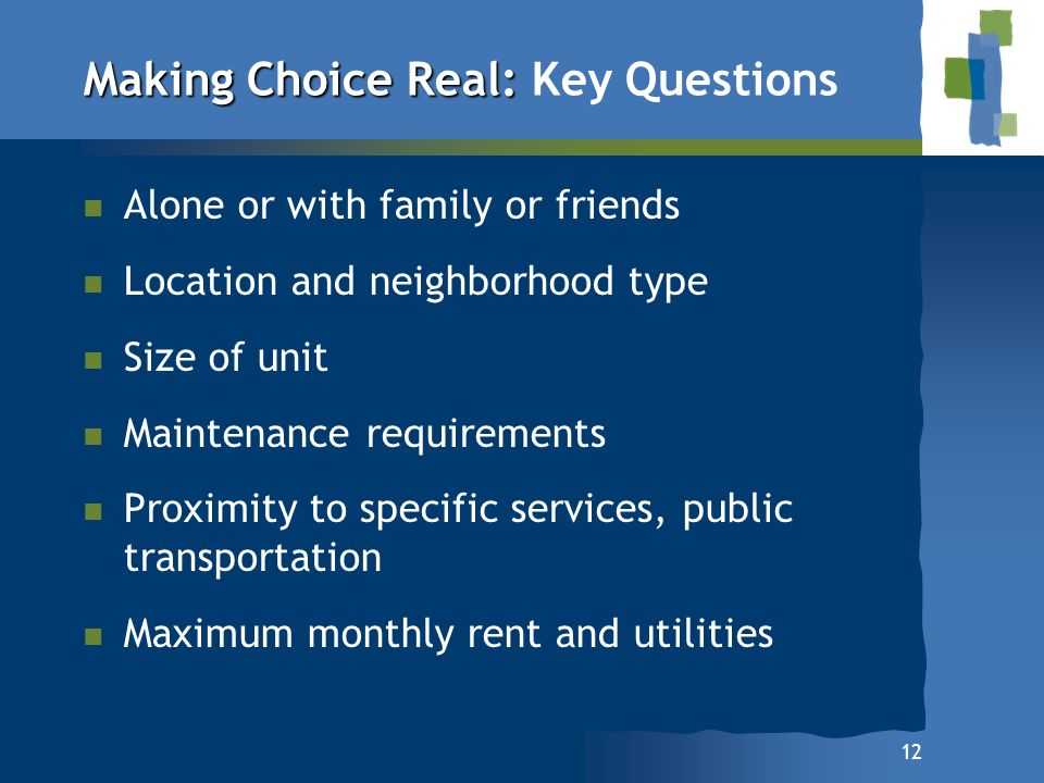 12 Making Choice Real: Making Choice Real: Key Questions Alone or with family or friends Location and neighborhood type Size of unit Maintenance requi