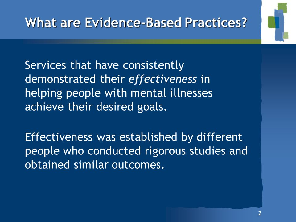 2 What are Evidence-Based Practices? Services that have consistently demonstrated their effectiveness in helping people with mental illnesses achieve