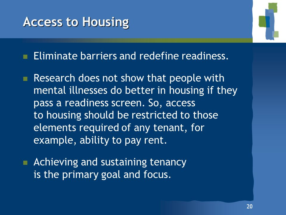 20 Access to Housing n n Eliminate barriers and redefine readiness. n n Research does not show that people with mental illnesses do better in housing