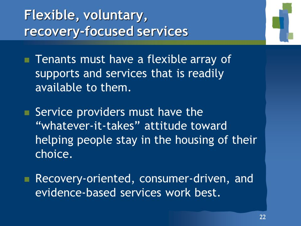 22 Flexible, voluntary, recovery-focused services n n Tenants must have a flexible array of supports and services that is readily available to them. n