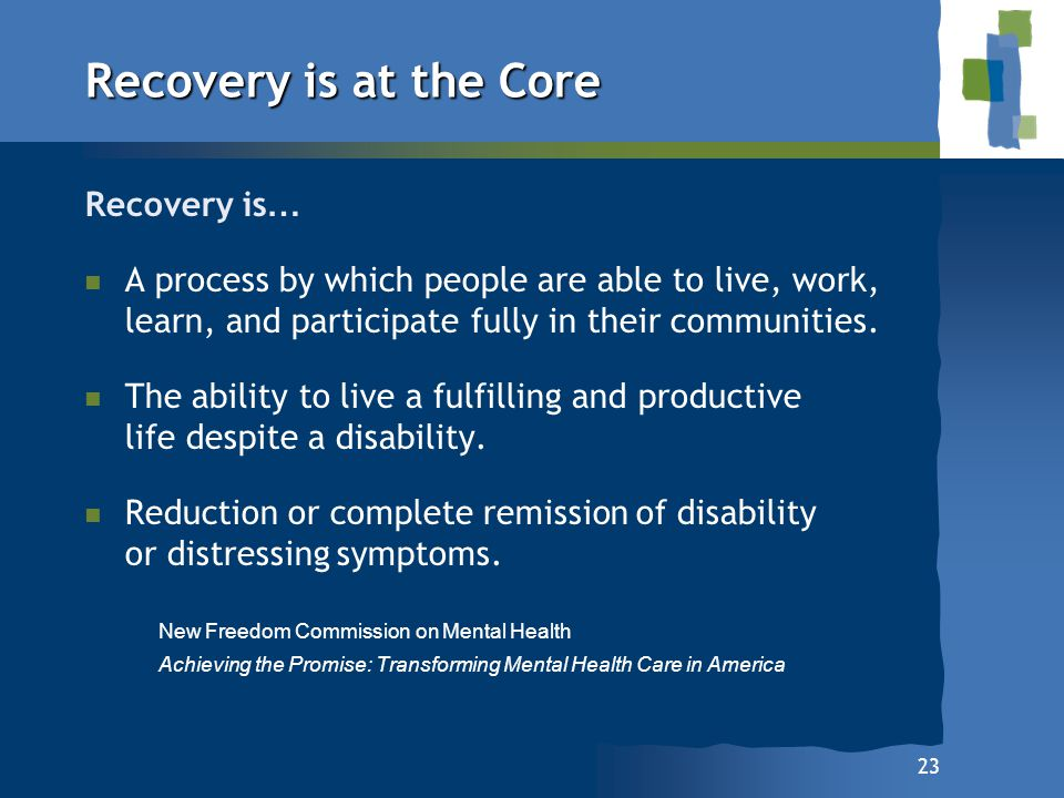 23 Recovery is at the Core Recovery is … n n A process by which people are able to live, work, learn, and participate fully in their communities. n n