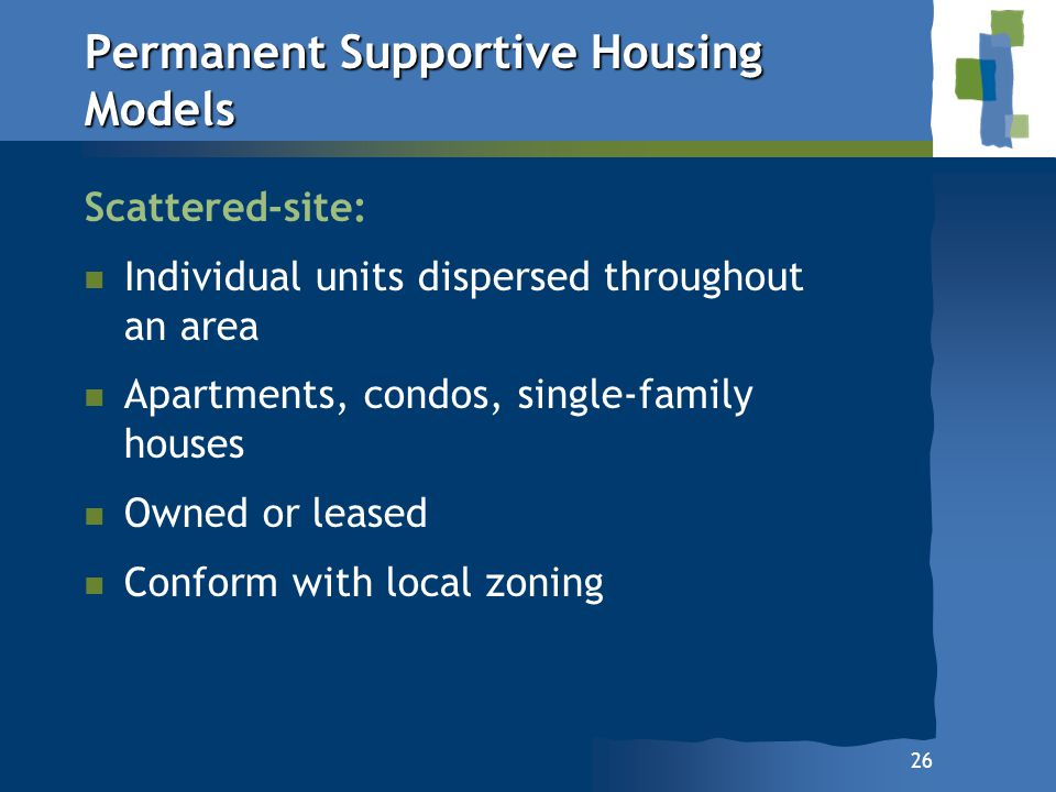 26 Permanent Supportive Housing Models Scattered-site: n n Individual units dispersed throughout an area n n Apartments, condos, single-family houses