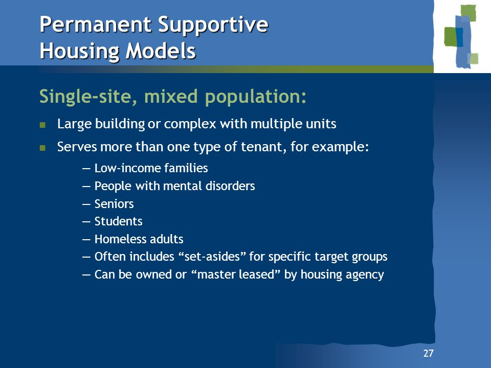 27 Permanent Supportive Housing Models Single-site, mixed population: n n Large building or complex with multiple units n n Serves more than one type