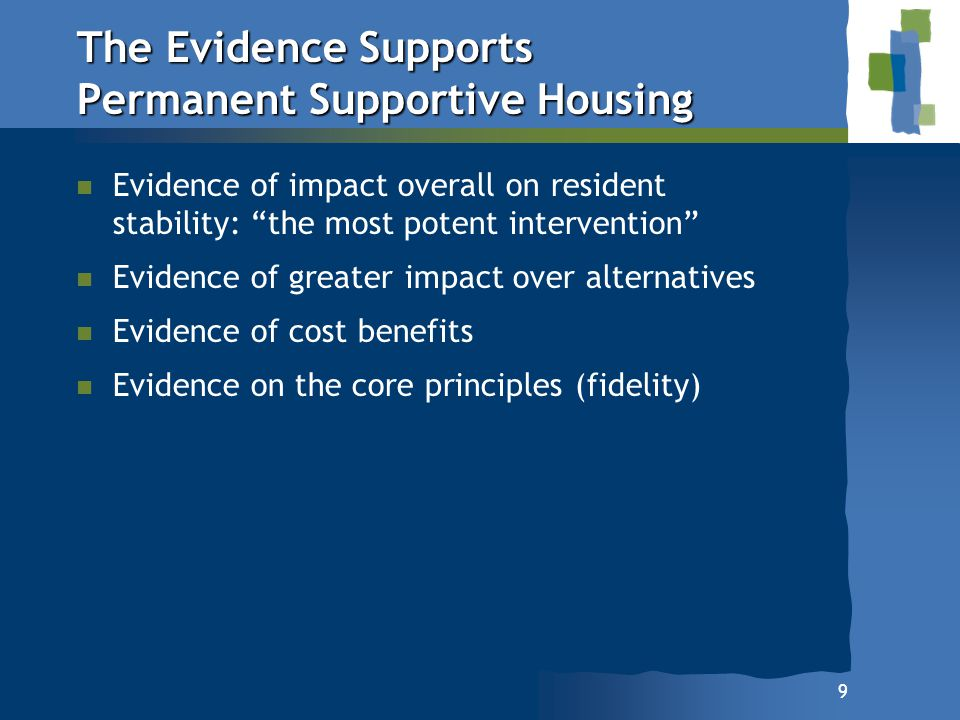 "9 The Evidence Supports Permanent Supportive Housing n n Evidence of impact overall on resident stability: ""the most potent intervention"" n n Evidence"