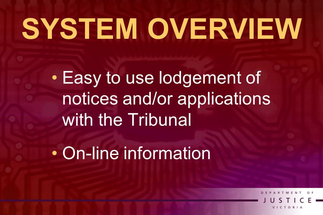 SYSTEM OVERVIEW Easy to use lodgement of notices and/or applications with the Tribunal On-line information