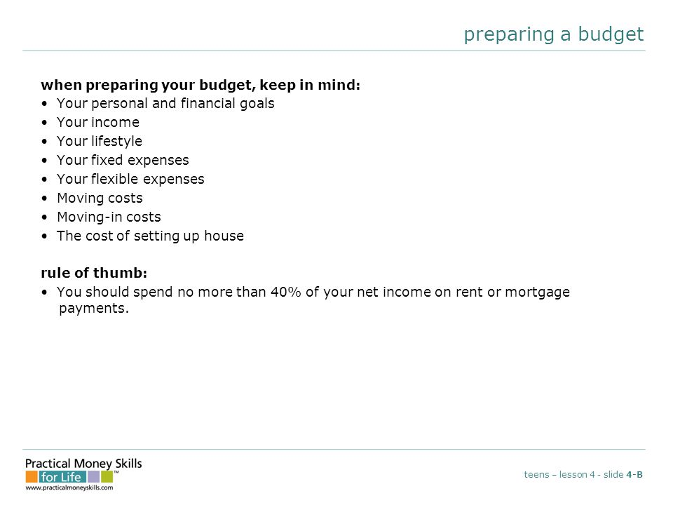 preparing a budget when preparing your budget, keep in mind: Your personal and financial goals Your income Your lifestyle Your fixed expenses Your flexible expenses Moving costs Moving-in costs The cost of setting up house rule of thumb: You should spend no more than 40% of your net income on rent or mortgage payments.