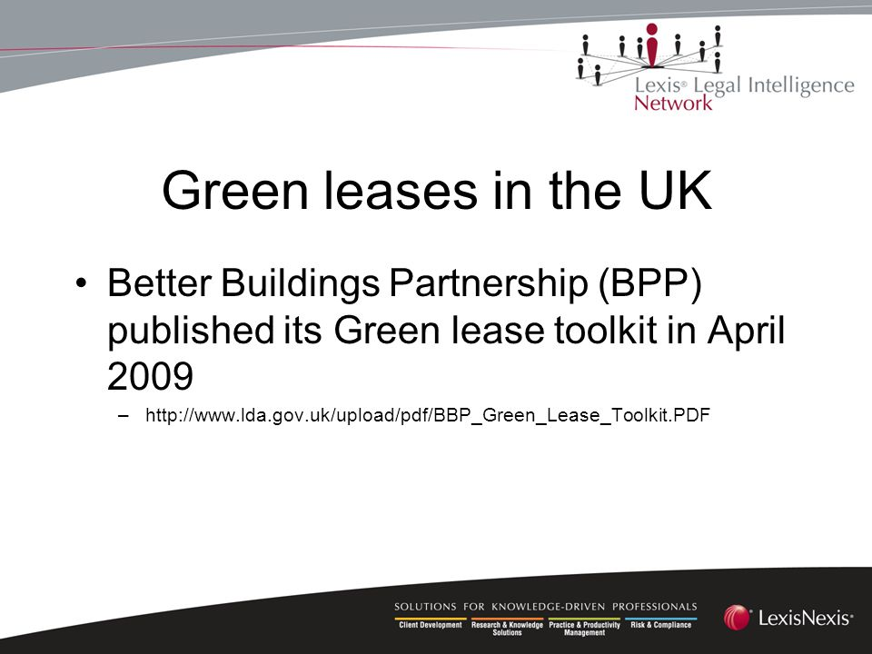 Green leases in the UK Better Buildings Partnership (BPP) published its Green lease toolkit in April 2009 –http://www.lda.gov.uk/upload/pdf/BBP_Green_Lease_Toolkit.PDF