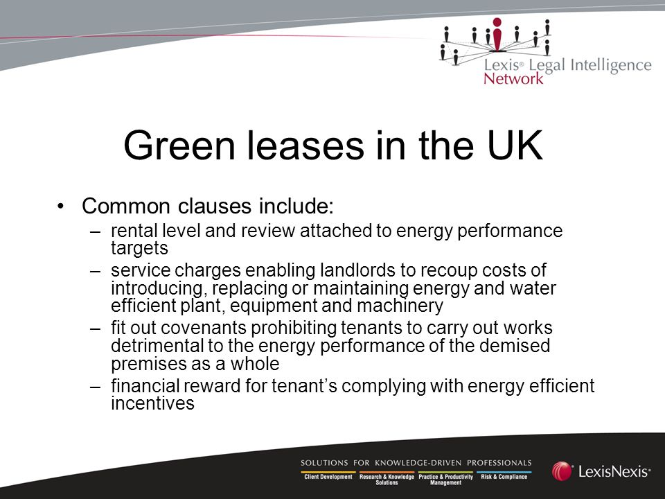 Green leases in the UK Common clauses include: –rental level and review attached to energy performance targets –service charges enabling landlords to recoup costs of introducing, replacing or maintaining energy and water efficient plant, equipment and machinery –fit out covenants prohibiting tenants to carry out works detrimental to the energy performance of the demised premises as a whole –financial reward for tenant's complying with energy efficient incentives