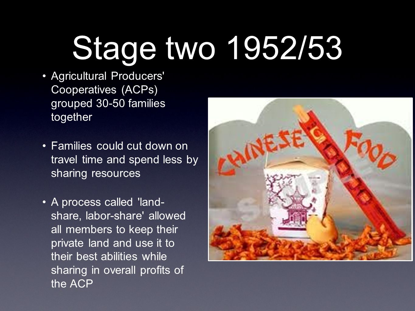 Stage two 1952/53 Agricultural Producers Cooperatives (ACPs) grouped 30-50 families together Families could cut down on travel time and spend less by sharing resources A process called land- share, labor-share allowed all members to keep their private land and use it to their best abilities while sharing in overall profits of the ACP
