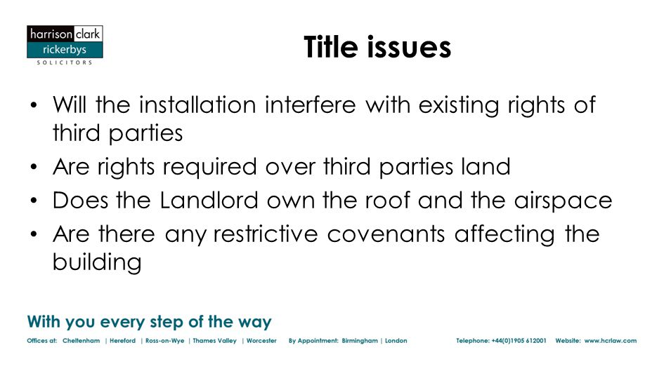 Title issues Will the installation interfere with existing rights of third parties Are rights required over third parties land Does the Landlord own the roof and the airspace Are there any restrictive covenants affecting the building