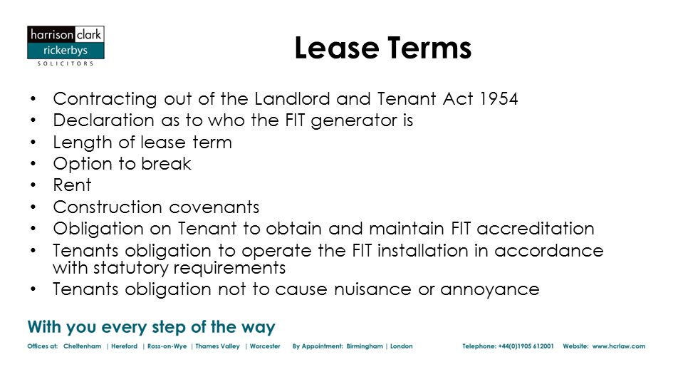 Lease Terms Contracting out of the Landlord and Tenant Act 1954 Declaration as to who the FIT generator is Length of lease term Option to break Rent Construction covenants Obligation on Tenant to obtain and maintain FIT accreditation Tenants obligation to operate the FIT installation in accordance with statutory requirements Tenants obligation not to cause nuisance or annoyance
