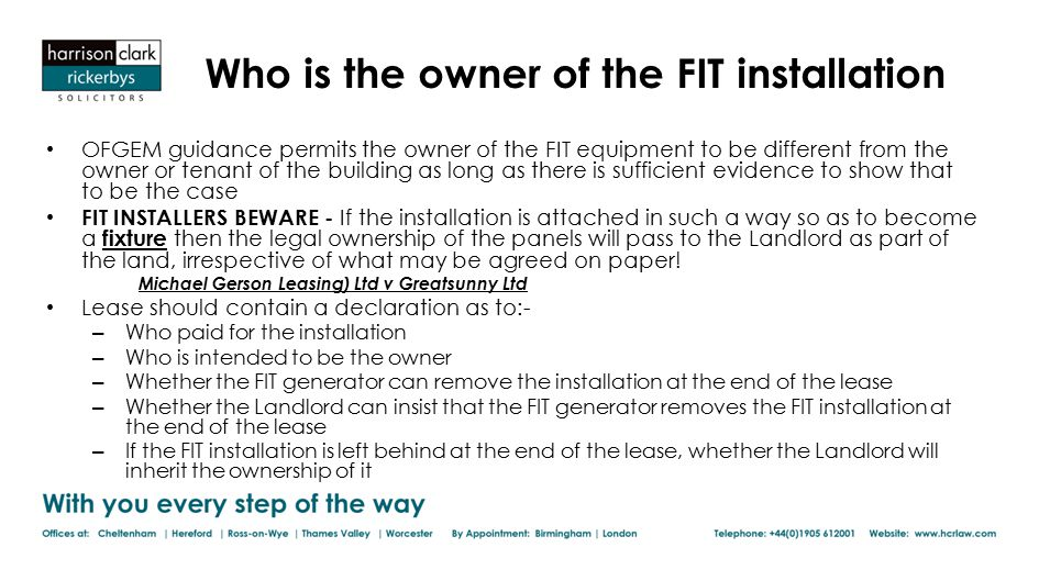 Who is the owner of the FIT installation OFGEM guidance permits the owner of the FIT equipment to be different from the owner or tenant of the building as long as there is sufficient evidence to show that to be the case FIT INSTALLERS BEWARE - If the installation is attached in such a way so as to become a fixture then the legal ownership of the panels will pass to the Landlord as part of the land, irrespective of what may be agreed on paper.
