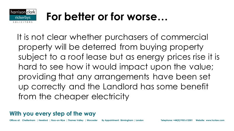 For better or for worse… It is not clear whether purchasers of commercial property will be deterred from buying property subject to a roof lease but as energy prices rise it is hard to see how it would impact upon the value; providing that any arrangements have been set up correctly and the Landlord has some benefit from the cheaper electricity