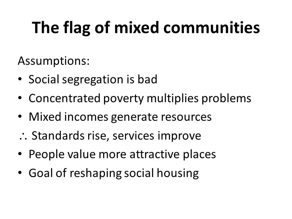 The flag of mixed communities Assumptions: Social segregation is bad Concentrated poverty multiplies problems Mixed incomes generate resources  Standards rise, services improve People value more attractive places Goal of reshaping social housing