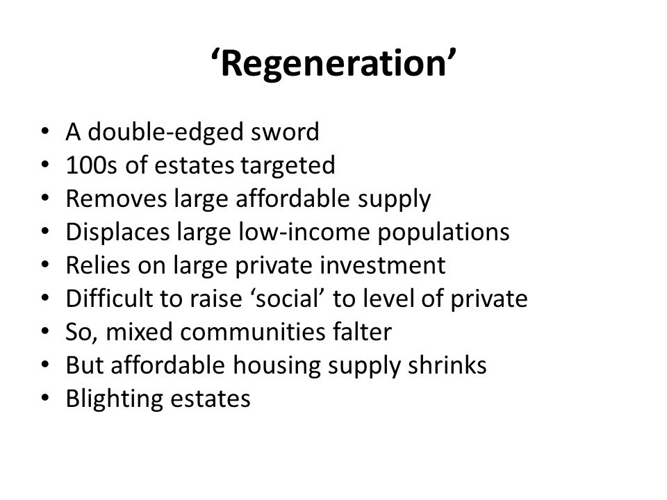 'Regeneration' A double-edged sword 100s of estates targeted Removes large affordable supply Displaces large low-income populations Relies on large private investment Difficult to raise 'social' to level of private So, mixed communities falter But affordable housing supply shrinks Blighting estates