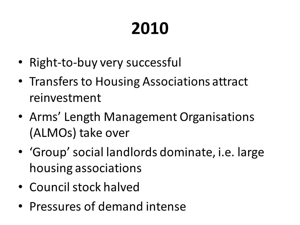 2010 Right-to-buy very successful Transfers to Housing Associations attract reinvestment Arms' Length Management Organisations (ALMOs) take over 'Group' social landlords dominate, i.e.