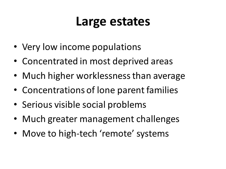 Large estates Very low income populations Concentrated in most deprived areas Much higher worklessness than average Concentrations of lone parent families Serious visible social problems Much greater management challenges Move to high-tech 'remote' systems