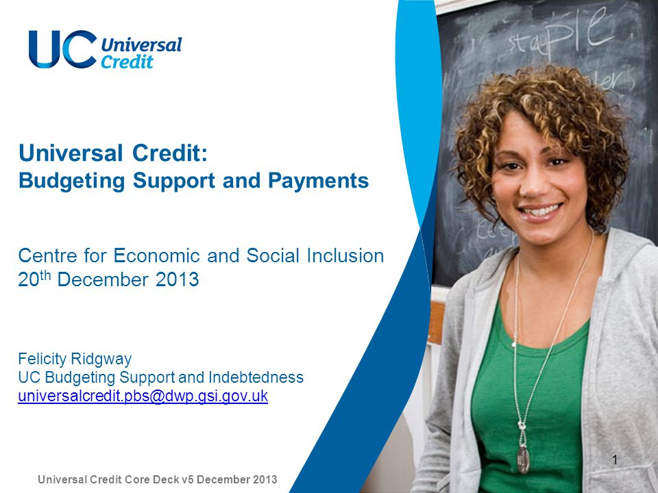 Universal Credit Core Deck v5 December 2013 1 Universal Credit: Budgeting Support and Payments Centre for Economic and Social Inclusion 20 th December 2013 Felicity Ridgway UC Budgeting Support and Indebtedness universalcredit.pbs@dwp.gsi.gov.uk universalcredit.pbs@dwp.gsi.gov.uk