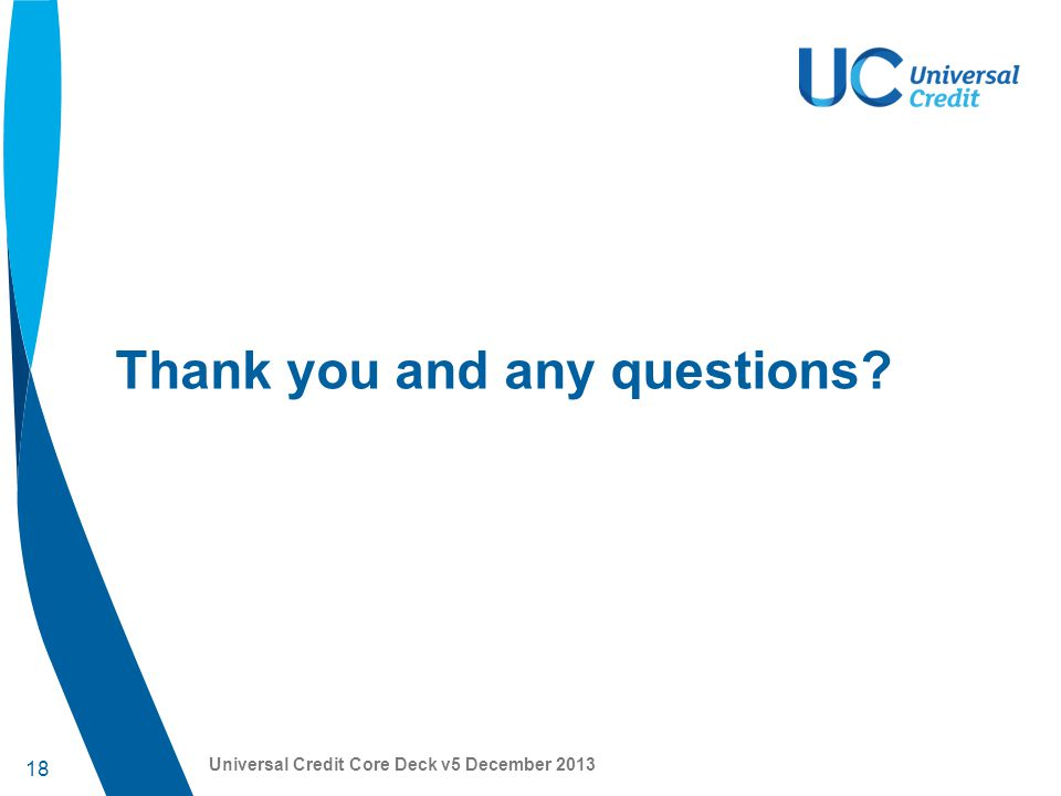 18 Universal Credit Core Deck v5 December 2013 Thank you and any questions