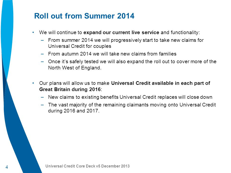 4 Universal Credit Core Deck v5 December 2013 Roll out from Summer 2014 We will continue to expand our current live service and functionality: –From summer 2014 we will progressively start to take new claims for Universal Credit for couples –From autumn 2014 we will take new claims from families –Once it's safely tested we will also expand the roll out to cover more of the North West of England.