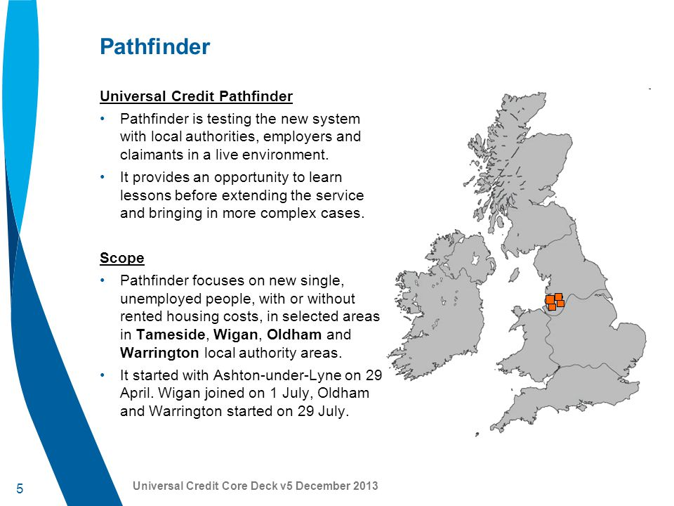 6 Universal Credit Core Deck v5 December 2013 Pathfinder update All Pathfinder locations of Ashton-under-Lyne, Wigan, Warrington and Oldham are now taking claims to Universal Credit.