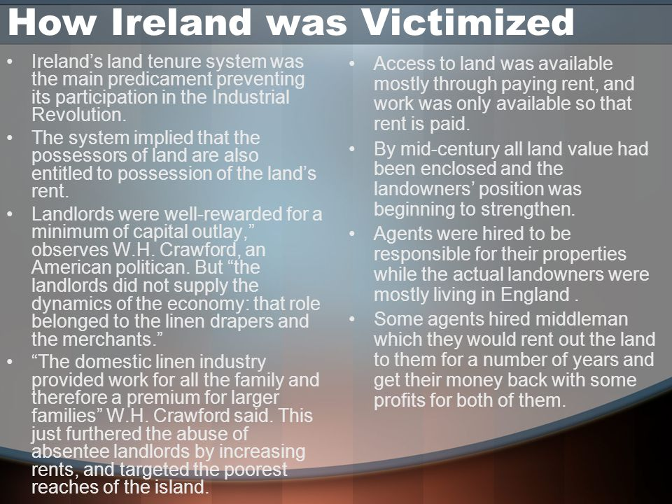 How Ireland was Victimized Ireland's land tenure system was the main predicament preventing its participation in the Industrial Revolution.