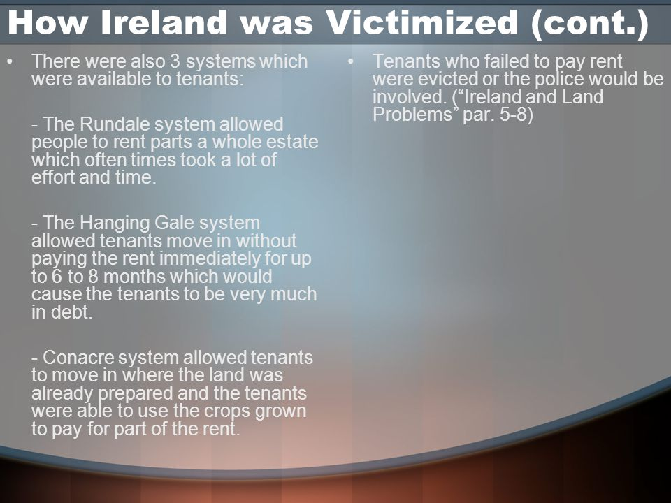 How Ireland was Victimized (cont.) ‏ There were also 3 systems which were available to tenants: - The Rundale system allowed people to rent parts a whole estate which often times took a lot of effort and time.