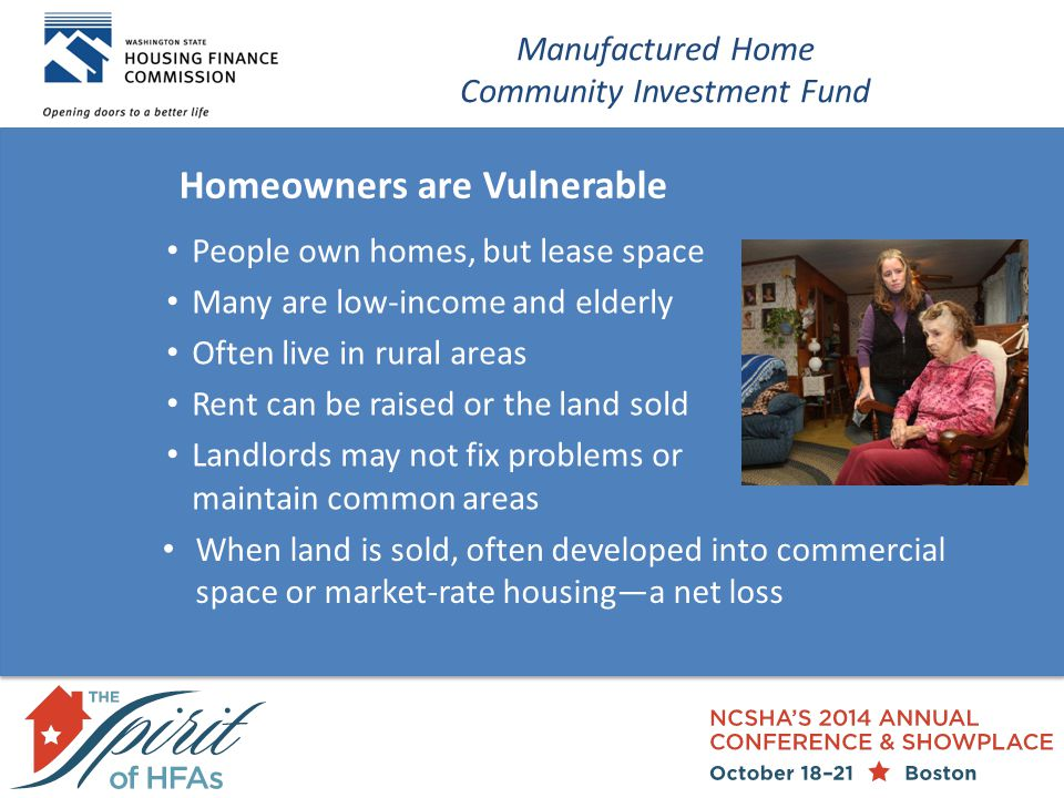 Homeowners are Vulnerable Manufactured Home Community Investment Fund People own homes, but lease space Many are low-income and elderly Often live in rural areas Rent can be raised or the land sold Landlords may not fix problems or maintain common areas When land is sold, often developed into commercial space or market-rate housing—a net loss