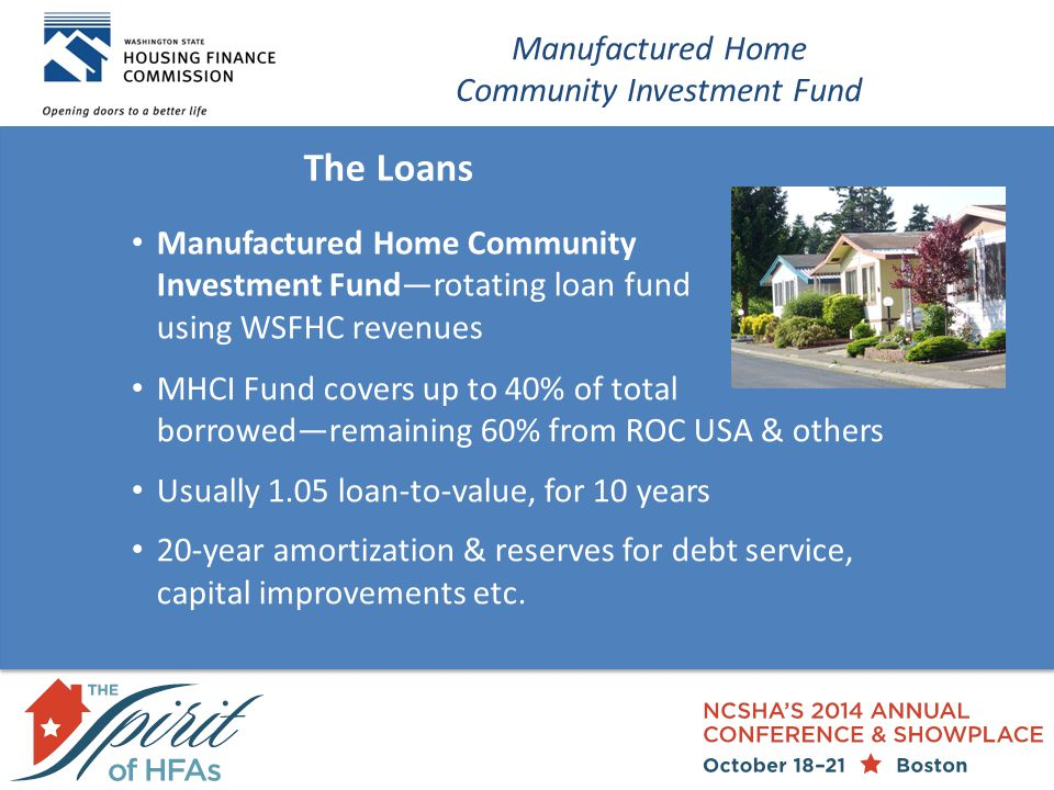 The Loans Manufactured Home Community Investment Fund Manufactured Home Community Investment Fund—rotating loan fund using WSFHC revenues MHCI Fund covers up to 40% of total borrowed—remaining 60% from ROC USA & others Usually 1.05 loan-to-value, for 10 years 20-year amortization & reserves for debt service, capital improvements etc.