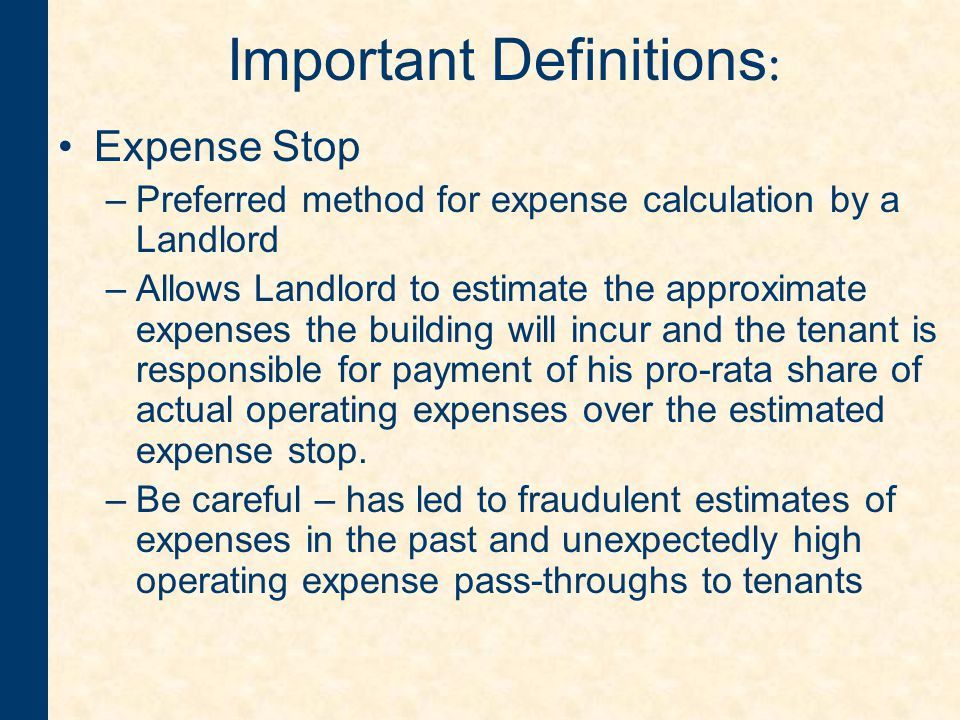 Important Definitions : Expense Stop –Preferred method for expense calculation by a Landlord –Allows Landlord to estimate the approximate expenses the building will incur and the tenant is responsible for payment of his pro-rata share of actual operating expenses over the estimated expense stop.