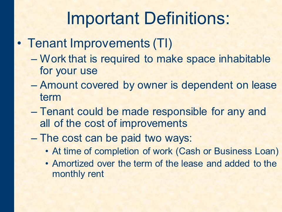 Important Definitions: Tenant Improvements (TI) –Work that is required to make space inhabitable for your use –Amount covered by owner is dependent on lease term –Tenant could be made responsible for any and all of the cost of improvements –The cost can be paid two ways: At time of completion of work (Cash or Business Loan) Amortized over the term of the lease and added to the monthly rent