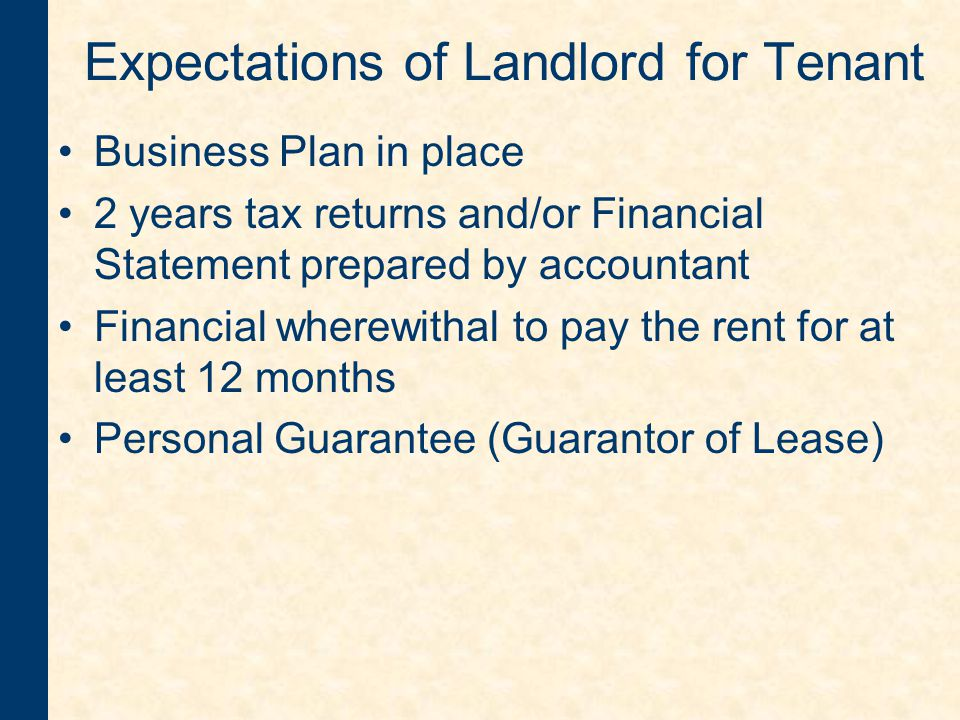 Expectations of Landlord for Tenant Business Plan in place 2 years tax returns and/or Financial Statement prepared by accountant Financial wherewithal to pay the rent for at least 12 months Personal Guarantee (Guarantor of Lease)