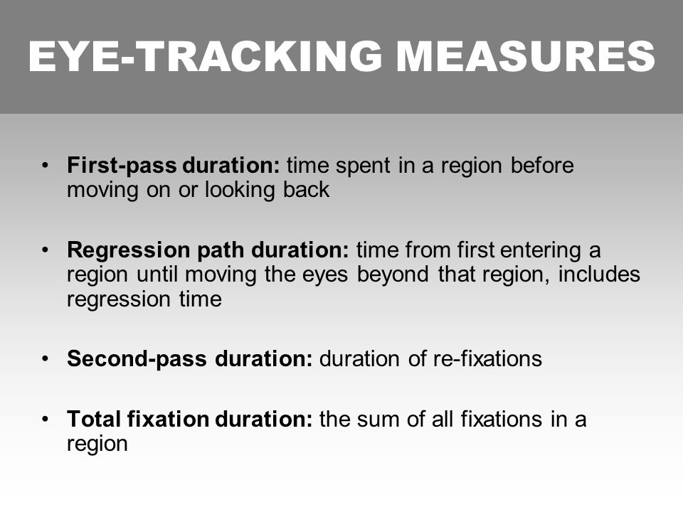 EYE-TRACKING MEASURES First-pass duration: time spent in a region before moving on or looking back Regression path duration: time from first entering a region until moving the eyes beyond that region, includes regression time Second-pass duration: duration of re-fixations Total fixation duration: the sum of all fixations in a region EYE-TRACKING MEASURES
