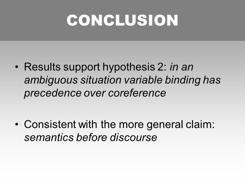CONCLUSION Results support hypothesis 2: in an ambiguous situation variable binding has precedence over coreference Consistent with the more general claim: semantics before discourse CONCLUSION