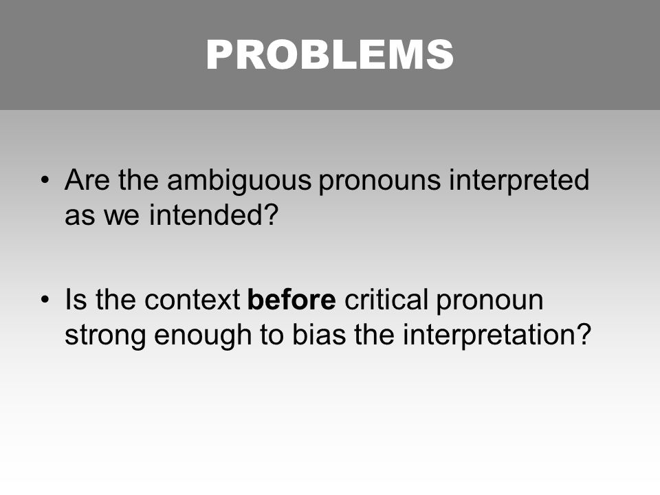 PROBLEMS Are the ambiguous pronouns interpreted as we intended.