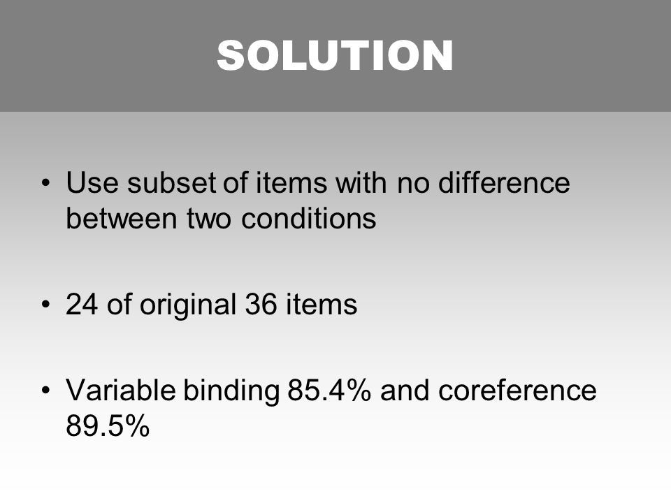 SOLUTION Use subset of items with no difference between two conditions 24 of original 36 items Variable binding 85.4% and coreference 89.5% SOLUTION
