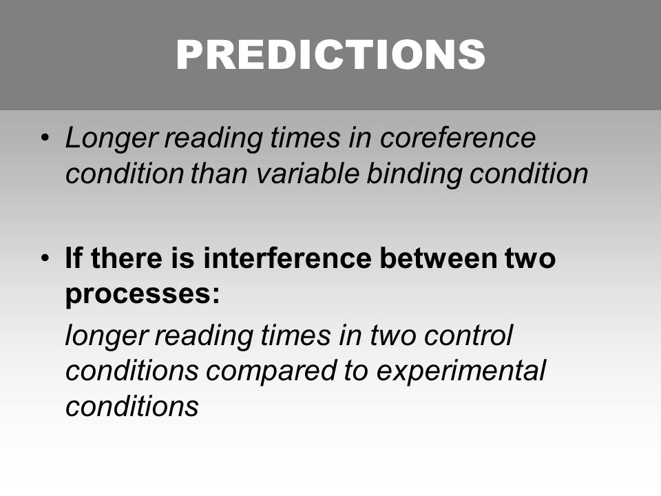 PREDICTIONS Longer reading times in coreference condition than variable binding condition If there is interference between two processes: longer reading times in two control conditions compared to experimental conditions PREDICTIONS