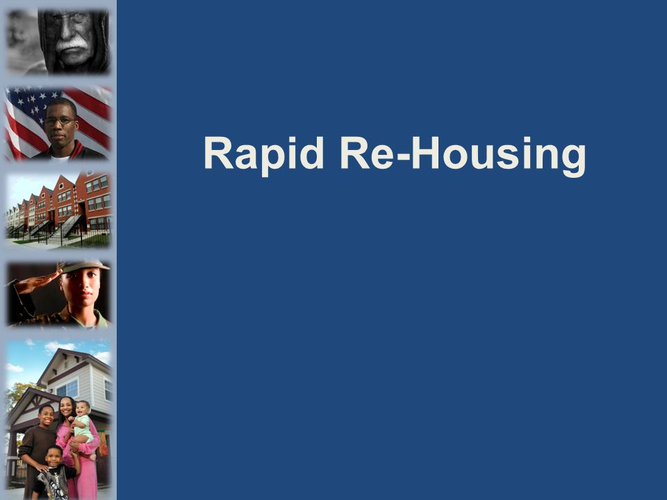 Rapid Re-Housing Philosophy People who are homeless can leave shelters or the streets and move directly into housing.