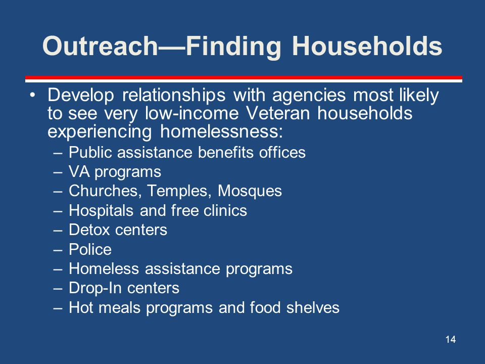 Outreach (cont.) For outreach to Veteran families who are not already involved with community resources, identify the locations where people experiencing homelessness camp: –Underpasses/Bridges –Abandoned buildings –Parking lots where homeless families sleep in their car (Walmart, churches/temples/mosques) –Stand Down events 15