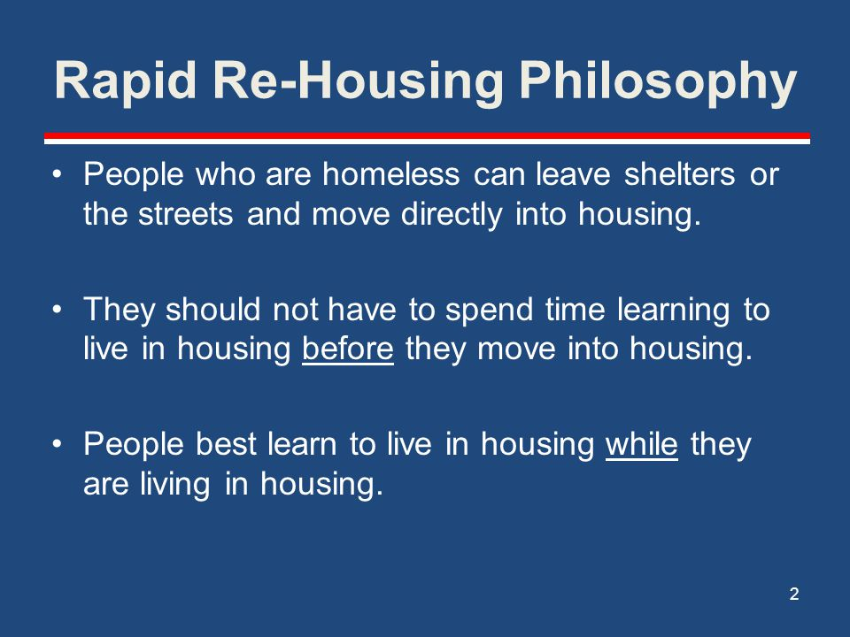 Rapid Re-Housing Philosophy People who are homeless can leave shelters or the streets and move directly into housing. They should not have to spend ti